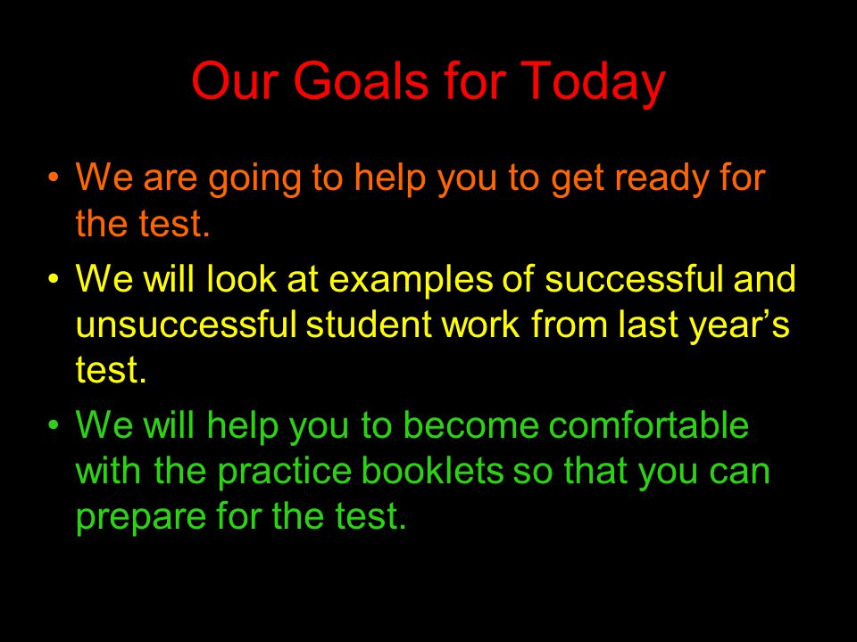 Our Goals for Today We are going to help you to get ready for the test. We will look at examples of successful and unsuccessful student work from last