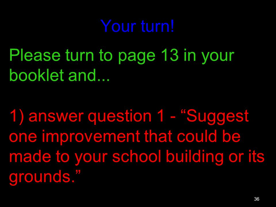 36 Your turn! Please turn to page 13 in your booklet and... 1) answer question 1 - Suggest one improvement that could be made to your school building