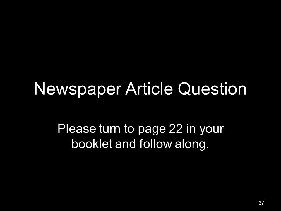 37 Newspaper Article Question Please turn to page 22 in your booklet and follow along.