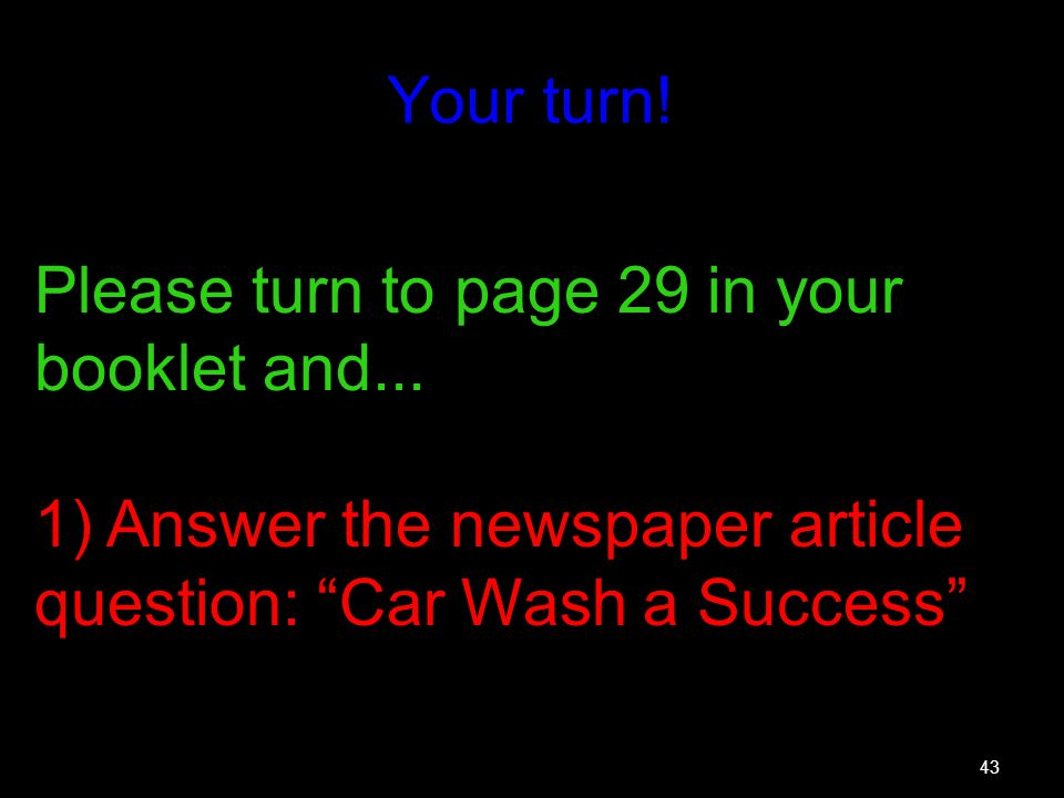43 Your turn! Please turn to page 29 in your booklet and... 1) Answer the newspaper article question: Car Wash a Success