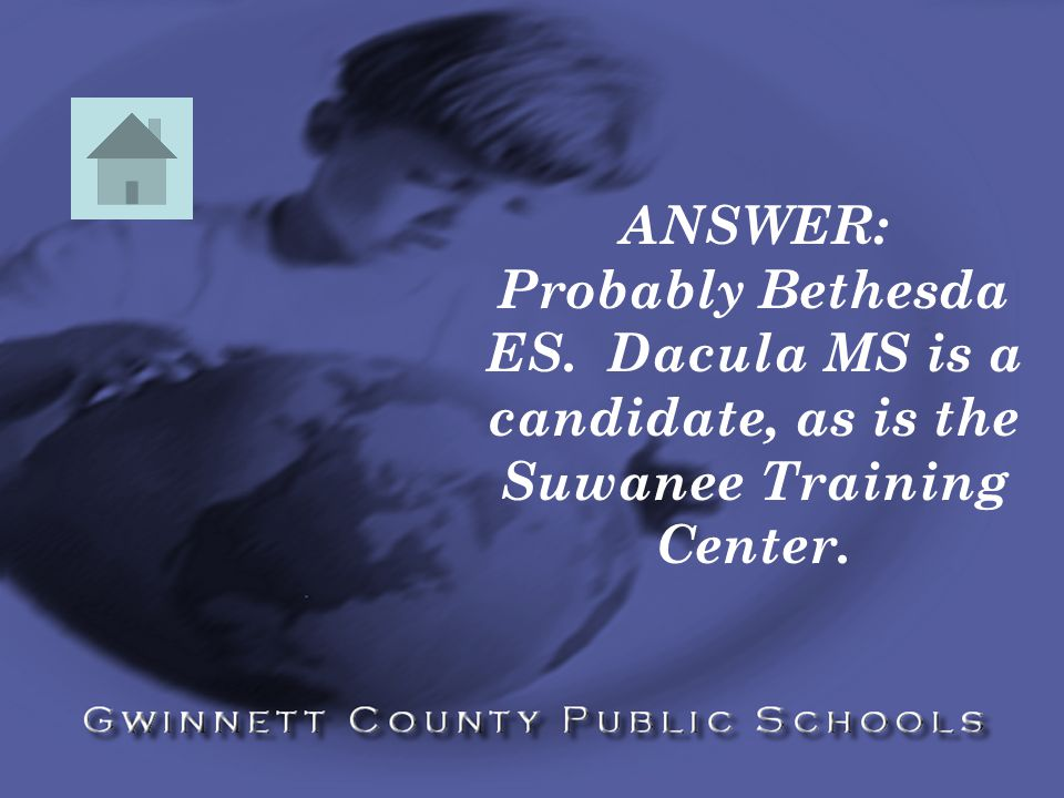 ANSWER: Probably Bethesda ES. Dacula MS is a candidate, as is the Suwanee Training Center.