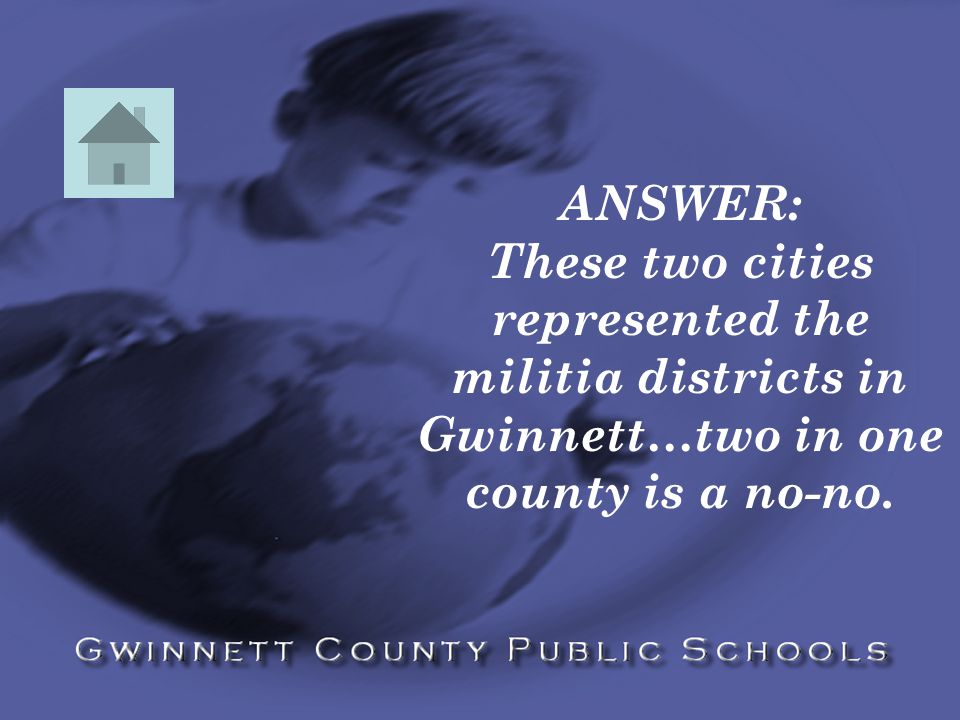 ANSWER: These two cities represented the militia districts in Gwinnett…two in one county is a no-no.