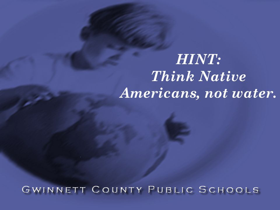 HINT: Think Native Americans, not water.