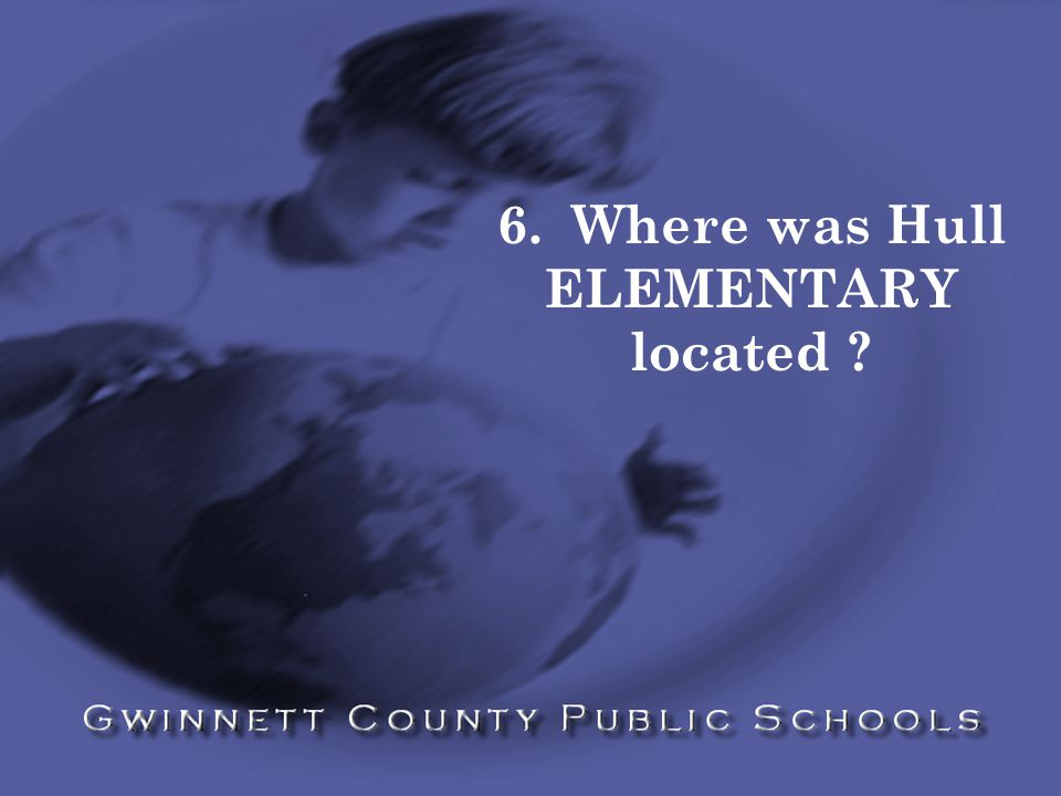 6. Where was Hull ELEMENTARY located