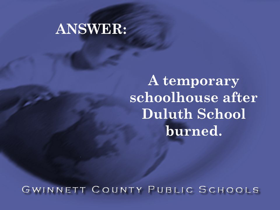 ANSWER: A temporary schoolhouse after Duluth School burned.