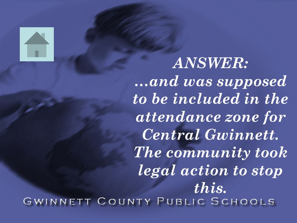 ANSWER: …and was supposed to be included in the attendance zone for Central Gwinnett.