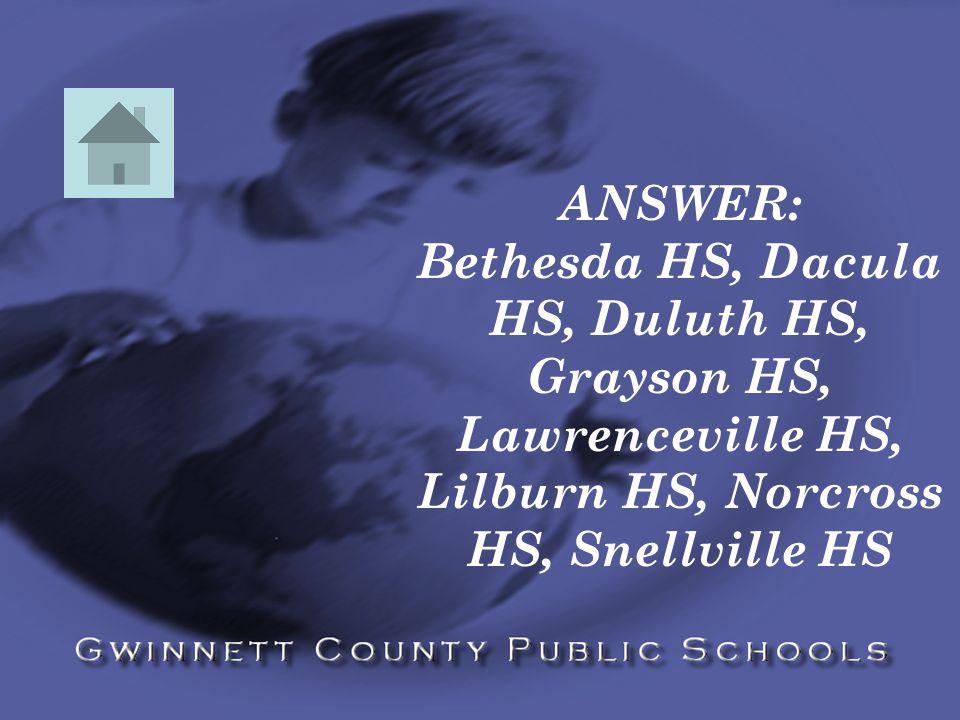 ANSWER: Bethesda HS, Dacula HS, Duluth HS, Grayson HS, Lawrenceville HS, Lilburn HS, Norcross HS, Snellville HS