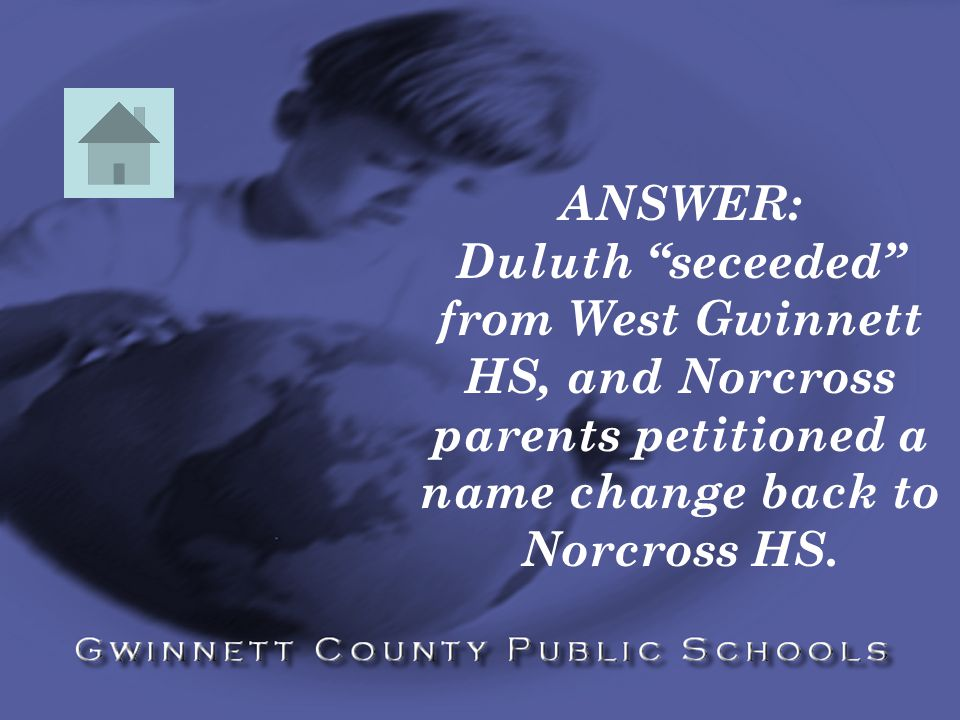 ANSWER: Duluth seceeded from West Gwinnett HS, and Norcross parents petitioned a name change back to Norcross HS.