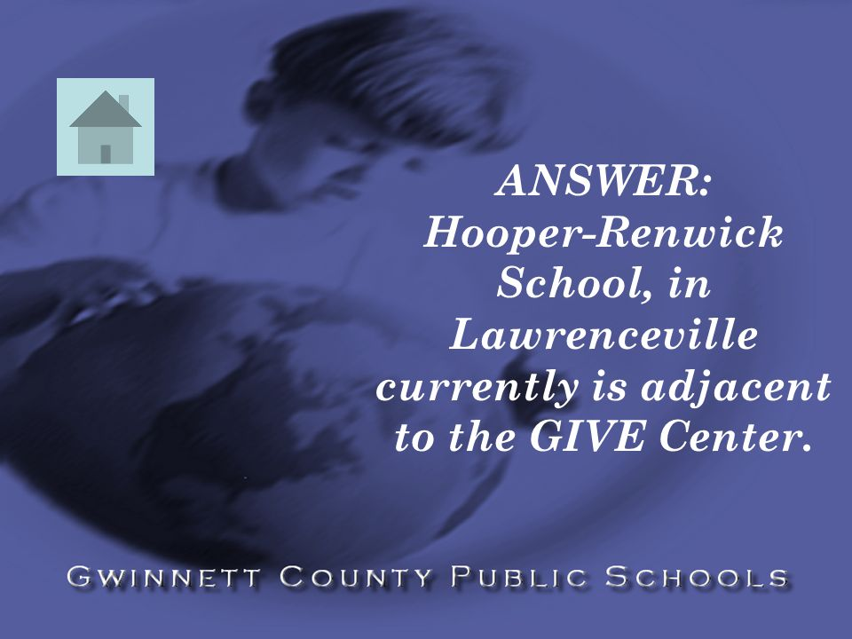 ANSWER: Hooper-Renwick School, in Lawrenceville currently is adjacent to the GIVE Center.