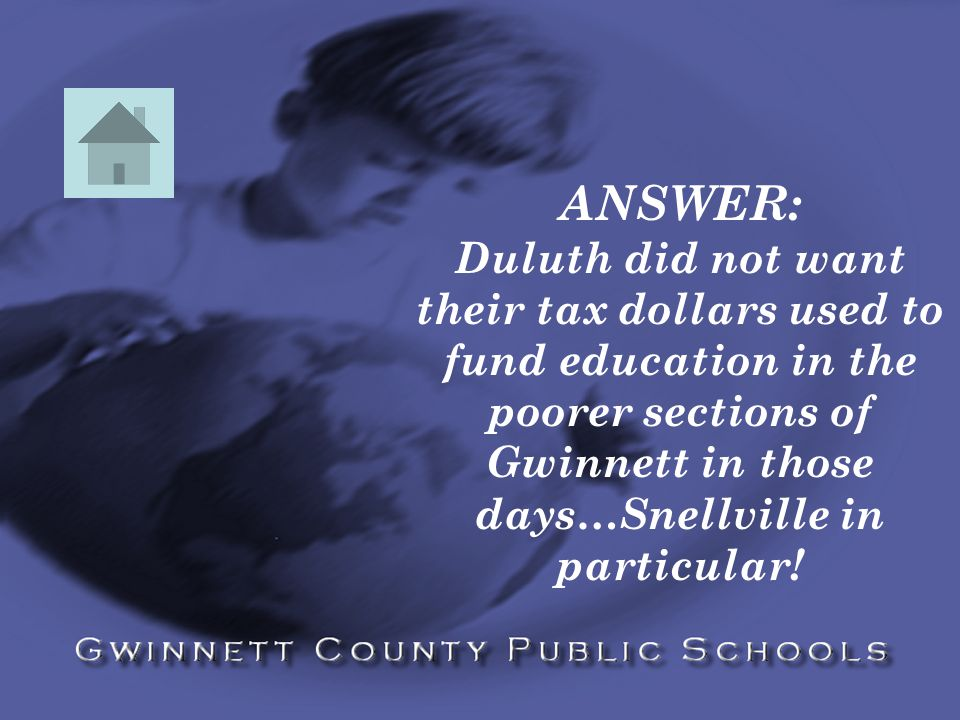 ANSWER: Duluth did not want their tax dollars used to fund education in the poorer sections of Gwinnett in those days…Snellville in particular!