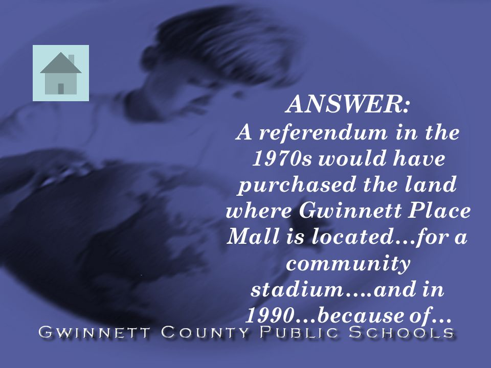 ANSWER: A referendum in the 1970s would have purchased the land where Gwinnett Place Mall is located…for a community stadium….and in 1990…because of…