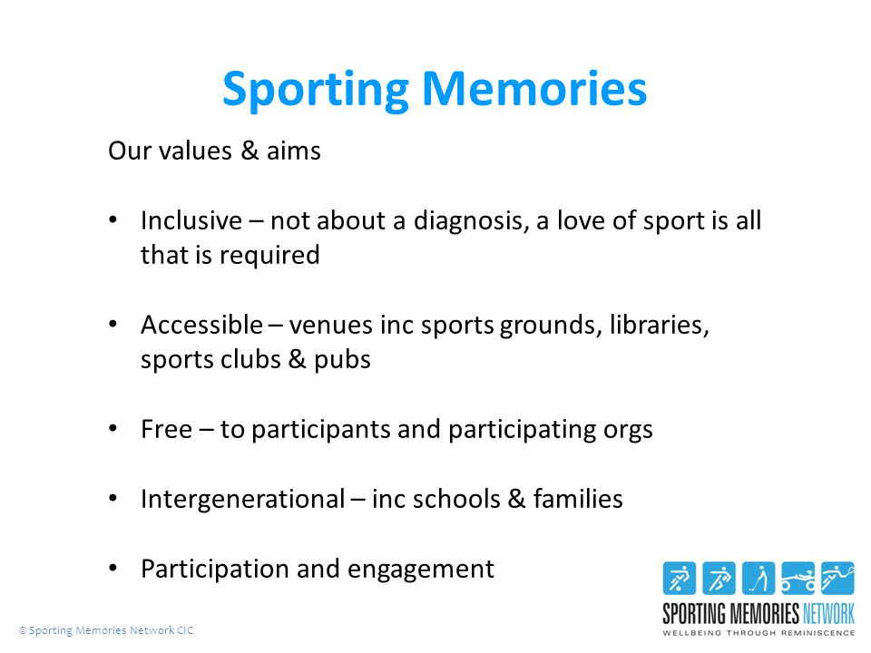 Sporting Memories Our values & aims Inclusive – not about a diagnosis, a love of sport is all that is required Accessible – venues inc sports grounds, libraries, sports clubs & pubs Free – to participants and participating orgs Intergenerational – inc schools & families Participation and engagement © Sporting Memories Network CIC