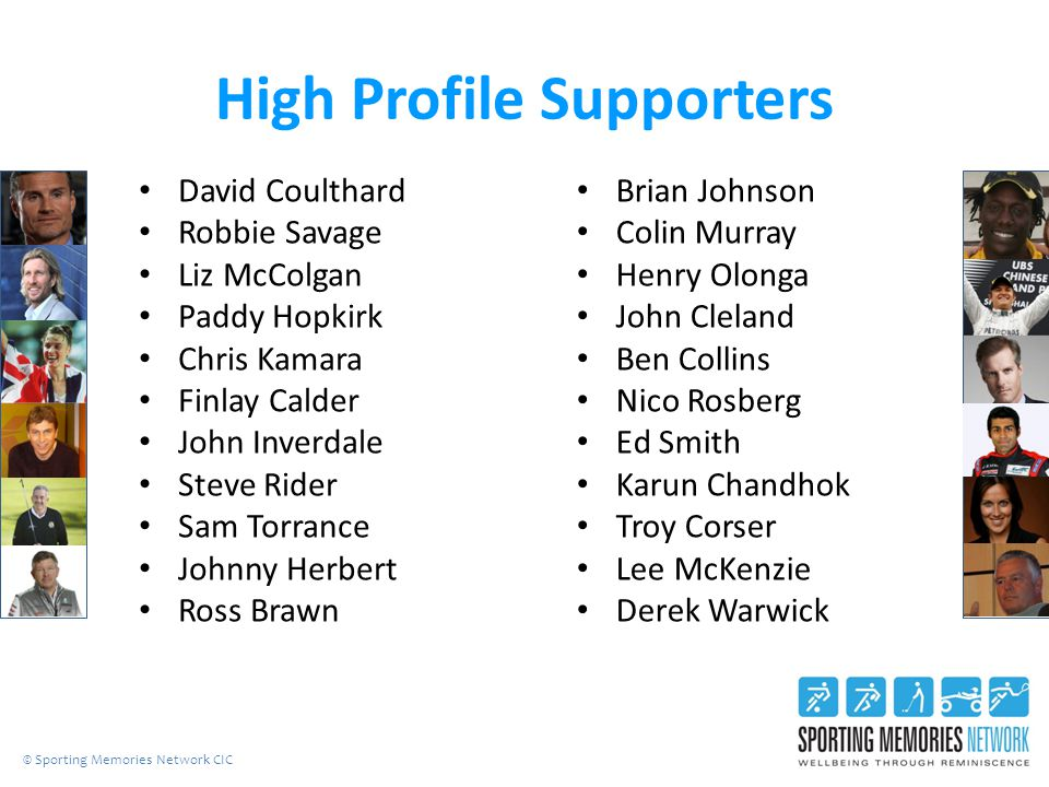 High Profile Supporters David Coulthard Robbie Savage Liz McColgan Paddy Hopkirk Chris Kamara Finlay Calder John Inverdale Steve Rider Sam Torrance Johnny Herbert Ross Brawn Brian Johnson Colin Murray Henry Olonga John Cleland Ben Collins Nico Rosberg Ed Smith Karun Chandhok Troy Corser Lee McKenzie Derek Warwick © Sporting Memories Network CIC