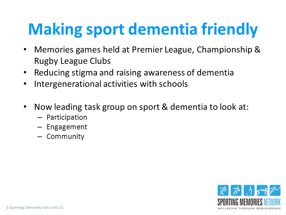 Making sport dementia friendly Memories games held at Premier League, Championship & Rugby League Clubs Reducing stigma and raising awareness of dementia Intergenerational activities with schools Now leading task group on sport & dementia to look at: – Participation – Engagement – Community © Sporting Memories Network CIC
