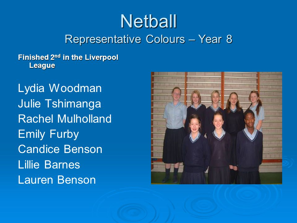 Netball Representative Colours – Year 8 Finished 2 nd in the Liverpool League Lydia Woodman Julie Tshimanga Rachel Mulholland Emily Furby Candice Benson Lillie Barnes Lauren Benson