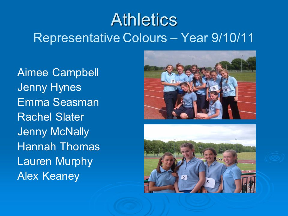 Athletics Athletics Representative Colours – Year 9/10/11 Aimee Campbell Jenny Hynes Emma Seasman Rachel Slater Jenny McNally Hannah Thomas Lauren Murphy Alex Keaney