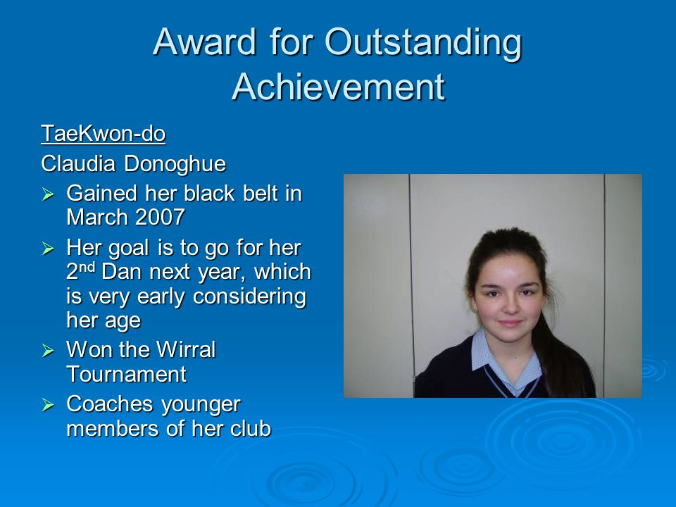 Award for Outstanding Achievement TaeKwon-do Claudia Donoghue Gained her black belt in March 2007 Gained her black belt in March 2007 Her goal is to go for her 2 nd Dan next year, which is very early considering her age Her goal is to go for her 2 nd Dan next year, which is very early considering her age Won the Wirral Tournament Won the Wirral Tournament Coaches younger members of her club Coaches younger members of her club