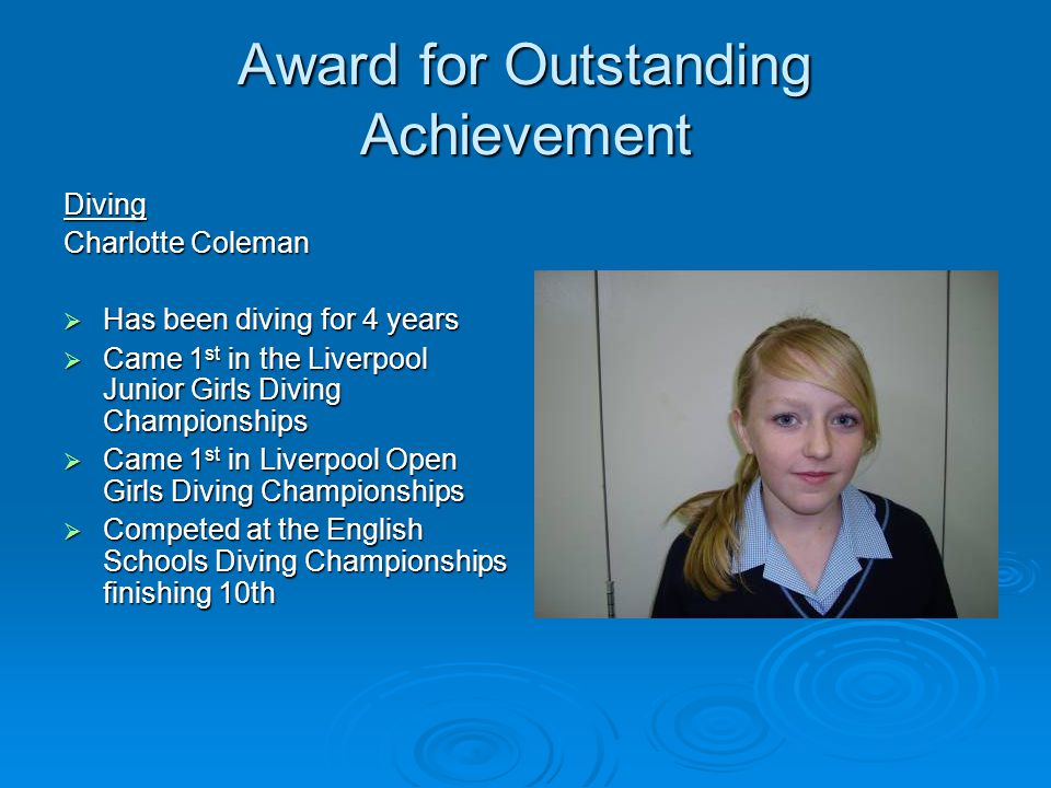 Award for Outstanding Achievement Diving Charlotte Coleman Has been diving for 4 years Has been diving for 4 years Came 1 st in the Liverpool Junior Girls Diving Championships Came 1 st in the Liverpool Junior Girls Diving Championships Came 1 st in Liverpool Open Girls Diving Championships Came 1 st in Liverpool Open Girls Diving Championships Competed at the English Schools Diving Championships finishing 10th Competed at the English Schools Diving Championships finishing 10th