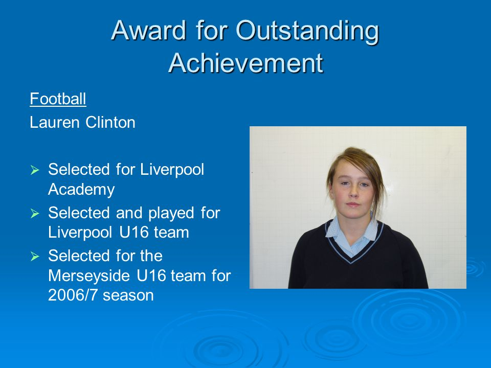 Award for Outstanding Achievement Football Lauren Clinton Selected for Liverpool Academy Selected and played for Liverpool U16 team Selected for the Merseyside U16 team for 2006/7 season