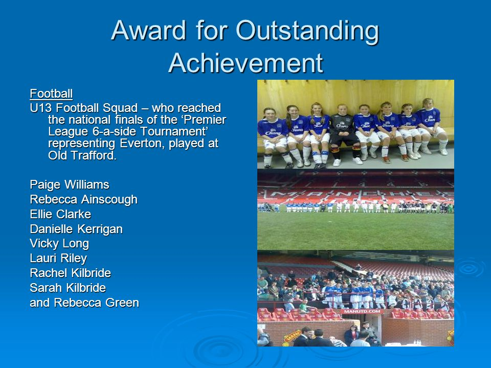 Award for Outstanding Achievement Football U13 Football Squad – who reached the national finals of the Premier League 6-a-side Tournament representing Everton, played at Old Trafford.