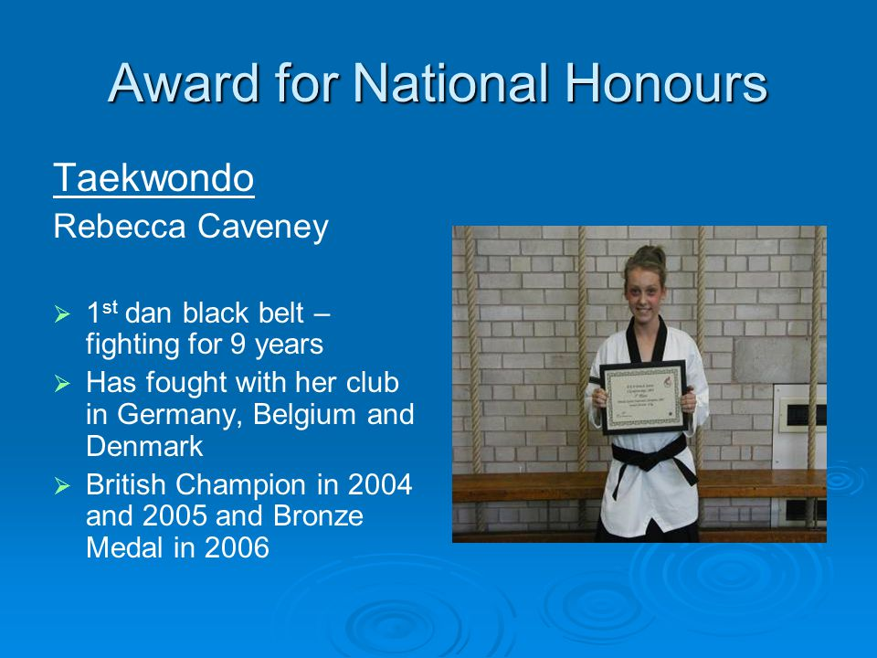 Award for National Honours Taekwondo Rebecca Caveney 1 st dan black belt – fighting for 9 years Has fought with her club in Germany, Belgium and Denmark British Champion in 2004 and 2005 and Bronze Medal in 2006