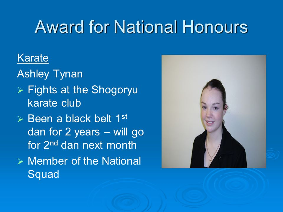 Award for National Honours Karate Ashley Tynan Fights at the Shogoryu karate club Been a black belt 1 st dan for 2 years – will go for 2 nd dan next month Member of the National Squad