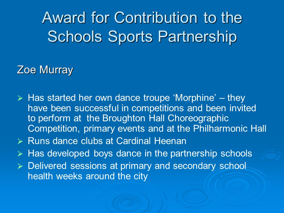 Award for Contribution to the Schools Sports Partnership Zoe Murray Has started her own dance troupe Morphine – they have been successful in competitions and been invited to perform at the Broughton Hall Choreographic Competition, primary events and at the Philharmonic Hall Runs dance clubs at Cardinal Heenan Has developed boys dance in the partnership schools Delivered sessions at primary and secondary school health weeks around the city