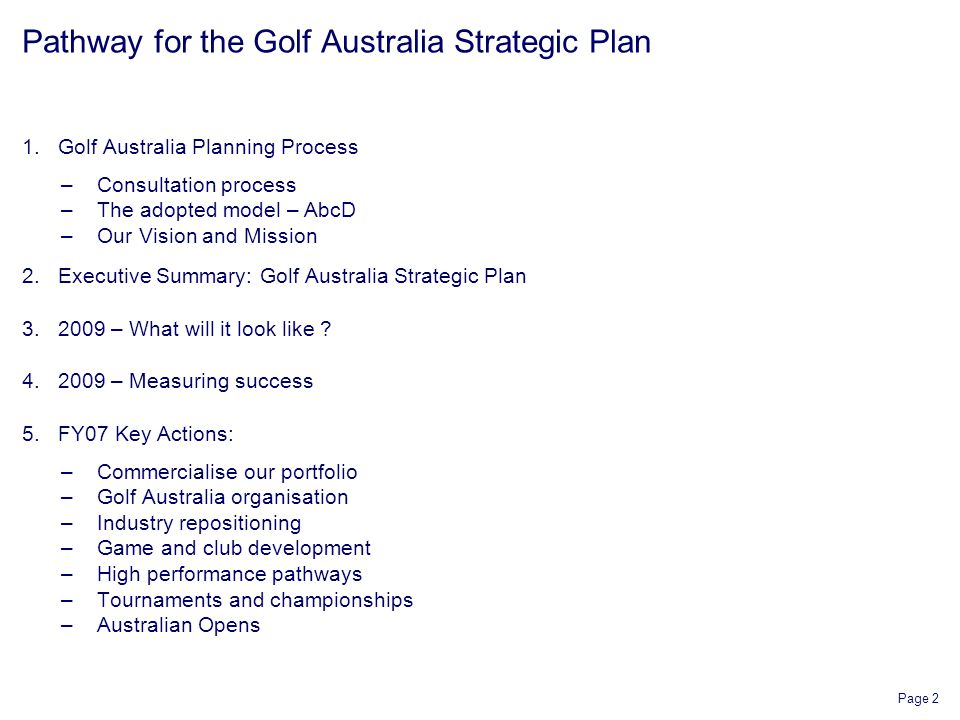 Page 2 Pathway for the Golf Australia Strategic Plan 1.Golf Australia Planning Process –Consultation process –The adopted model – AbcD –Our Vision and