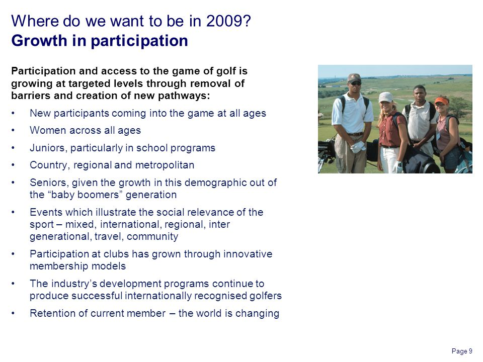 Page 9 Where do we want to be in 2009? Growth in participation Participation and access to the game of golf is growing at targeted levels through remo