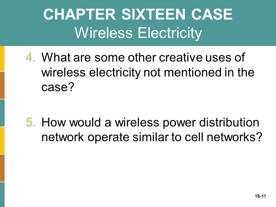 16-11 CHAPTER SIXTEEN CASE Wireless Electricity 4.What are some other creative uses of wireless electricity not mentioned in the case? 5.How would a w