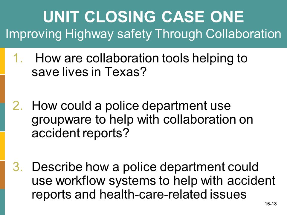 16-13 UNIT CLOSING CASE ONE Improving Highway safety Through Collaboration 1. How are collaboration tools helping to save lives in Texas? 2.How could