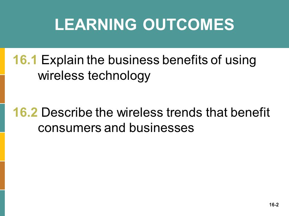 16-2 LEARNING OUTCOMES 16.1 Explain the business benefits of using wireless technology 16.2 Describe the wireless trends that benefit consumers and bu