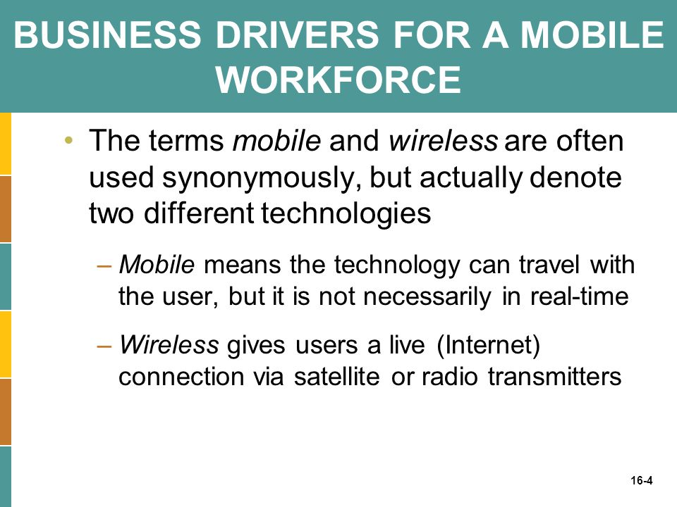 16-4 BUSINESS DRIVERS FOR A MOBILE WORKFORCE The terms mobile and wireless are often used synonymously, but actually denote two different technologies