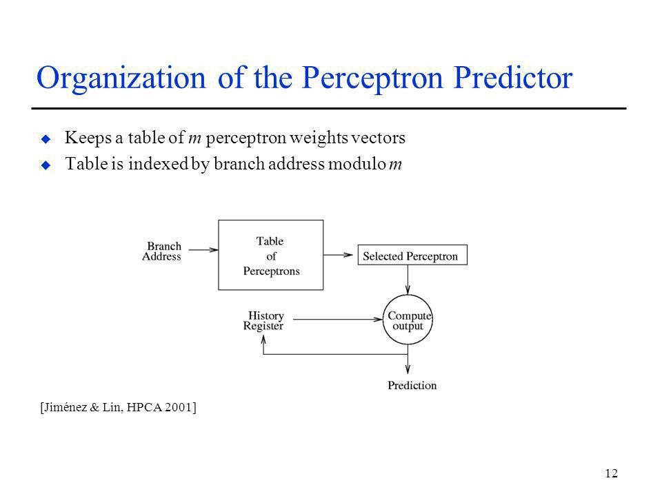 12 Organization of the Perceptron Predictor u Keeps a table of m perceptron weights vectors u Table is indexed by branch address modulo m [Jiménez & Lin, HPCA 2001]