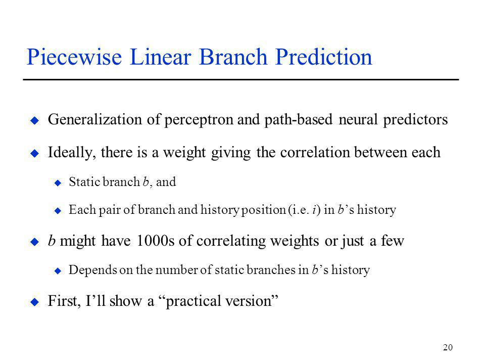 20 Piecewise Linear Branch Prediction u Generalization of perceptron and path-based neural predictors u Ideally, there is a weight giving the correlation between each u Static branch b, and u Each pair of branch and history position (i.e.