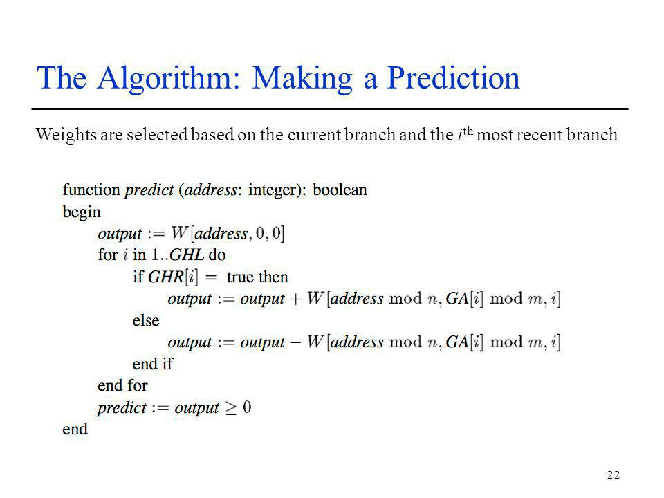 22 The Algorithm: Making a Prediction Weights are selected based on the current branch and the i th most recent branch