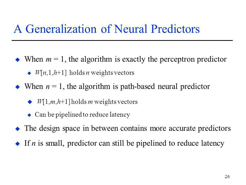 26 A Generalization of Neural Predictors u When m = 1, the algorithm is exactly the perceptron predictor u W[n,1,h+1] holds n weights vectors u When n = 1, the algorithm is path-based neural predictor u W[1,m,h+1] holds m weights vectors u Can be pipelined to reduce latency u The design space in between contains more accurate predictors u If n is small, predictor can still be pipelined to reduce latency