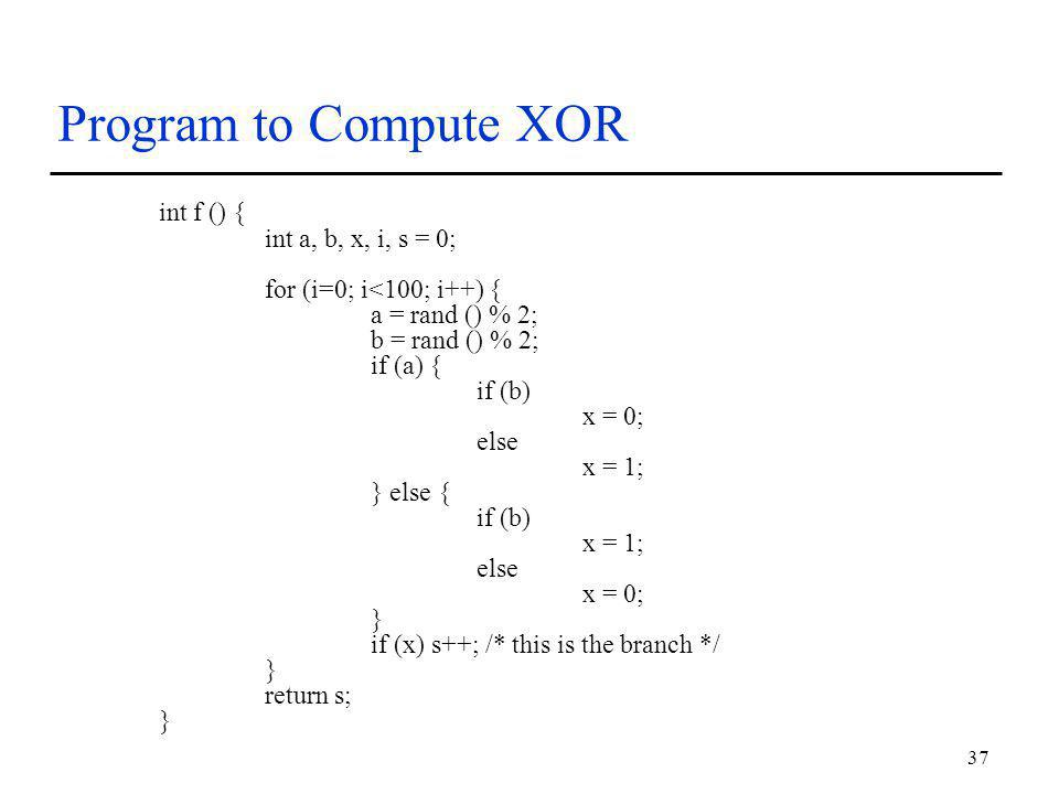 37 Program to Compute XOR int f () { int a, b, x, i, s = 0; for (i=0; i<100; i++) { a = rand () % 2; b = rand () % 2; if (a) { if (b) x = 0; else x = 1; } else { if (b) x = 1; else x = 0; } if (x) s++; /* this is the branch */ } return s; }