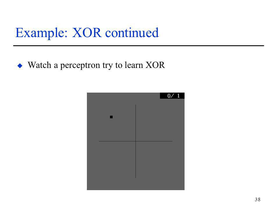 38 Example: XOR continued u Watch a perceptron try to learn XOR