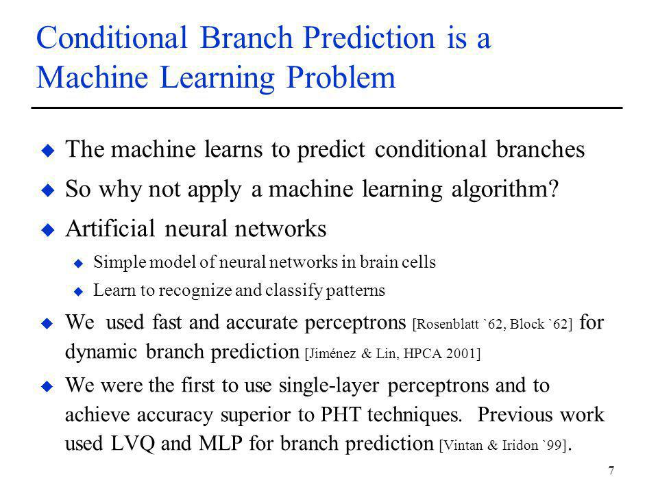 7 Conditional Branch Prediction is a Machine Learning Problem u The machine learns to predict conditional branches u So why not apply a machine learning algorithm.