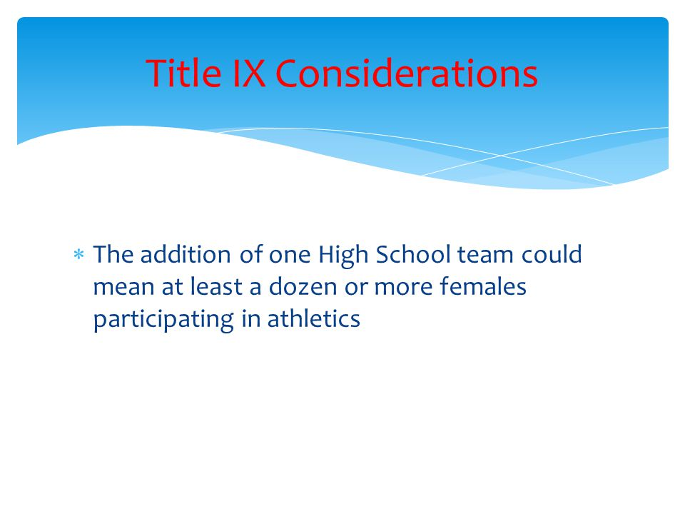 The addition of one High School team could mean at least a dozen or more females participating in athletics Title IX Considerations