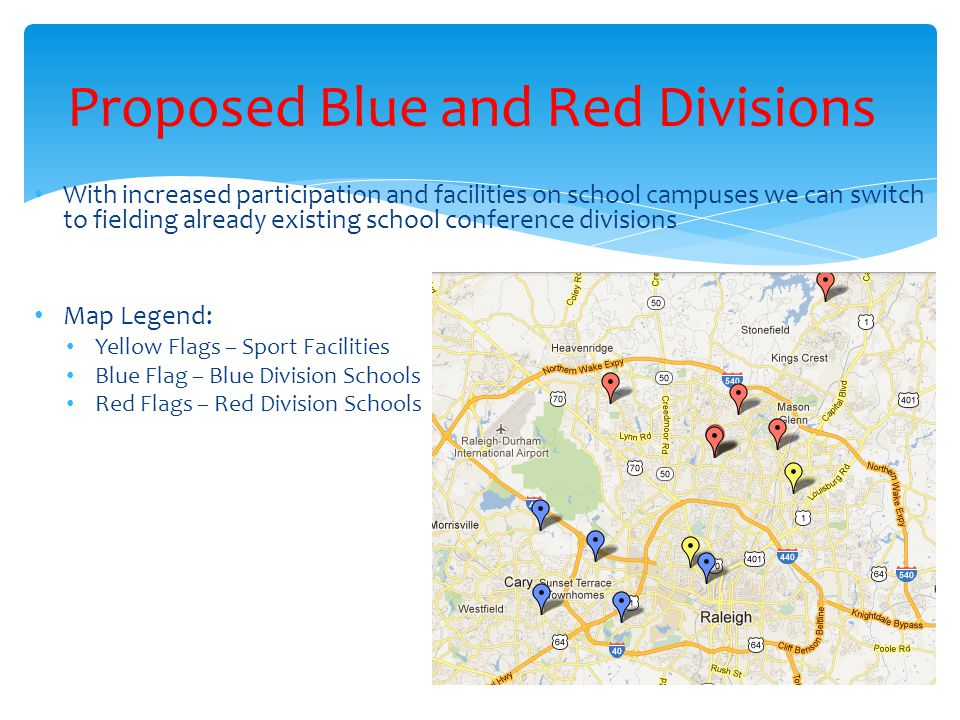 With increased participation and facilities on school campuses we can switch to fielding already existing school conference divisions Map Legend: Yellow Flags – Sport Facilities Blue Flag – Blue Division Schools Red Flags – Red Division Schools Proposed Blue and Red Divisions