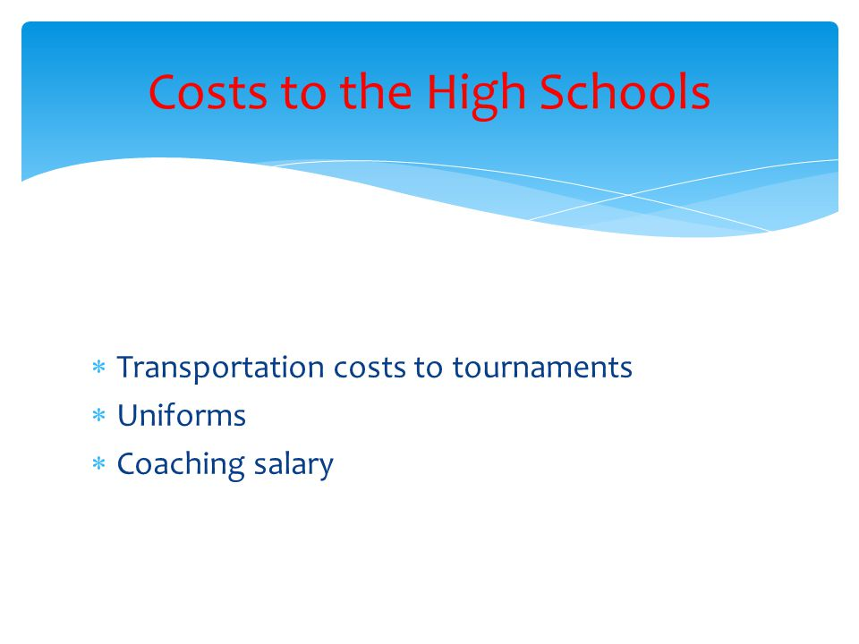 Transportation costs to tournaments Uniforms Coaching salary Costs to the High Schools