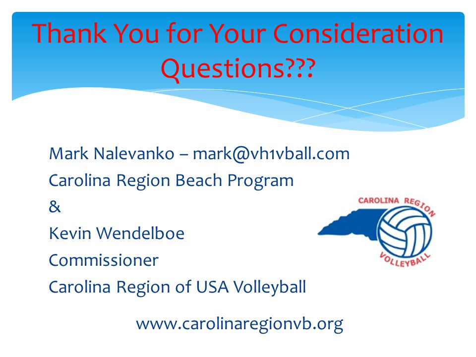 Mark Nalevanko – mark@vh1vball.com Carolina Region Beach Program & Kevin Wendelboe Commissioner Carolina Region of USA Volleyball Thank You for Your Consideration Questions??.