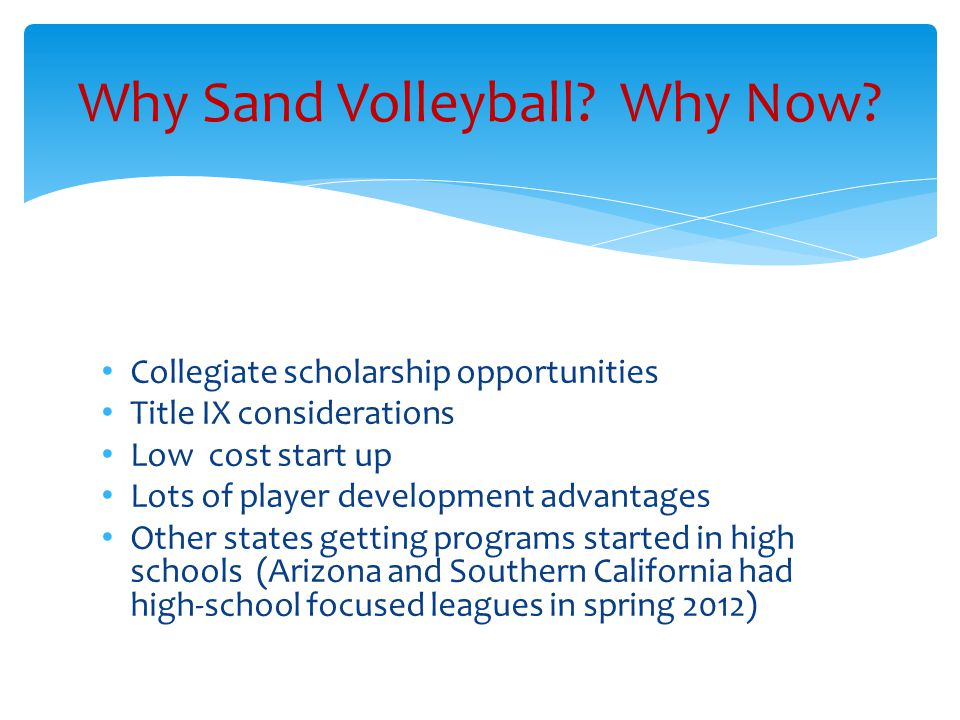 Collegiate scholarship opportunities Title IX considerations Low cost start up Lots of player development advantages Other states getting programs started in high schools (Arizona and Southern California had high-school focused leagues in spring 2012) Why Sand Volleyball.
