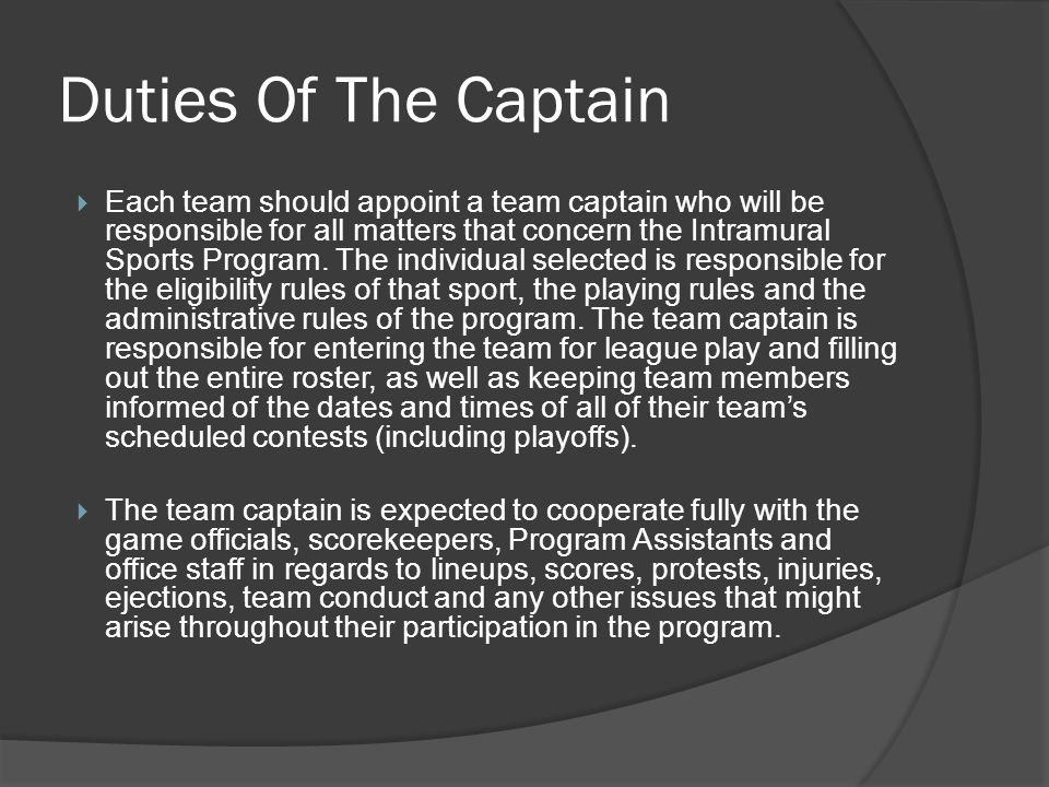 Duties Of The Captain Each team should appoint a team captain who will be responsible for all matters that concern the Intramural Sports Program. The