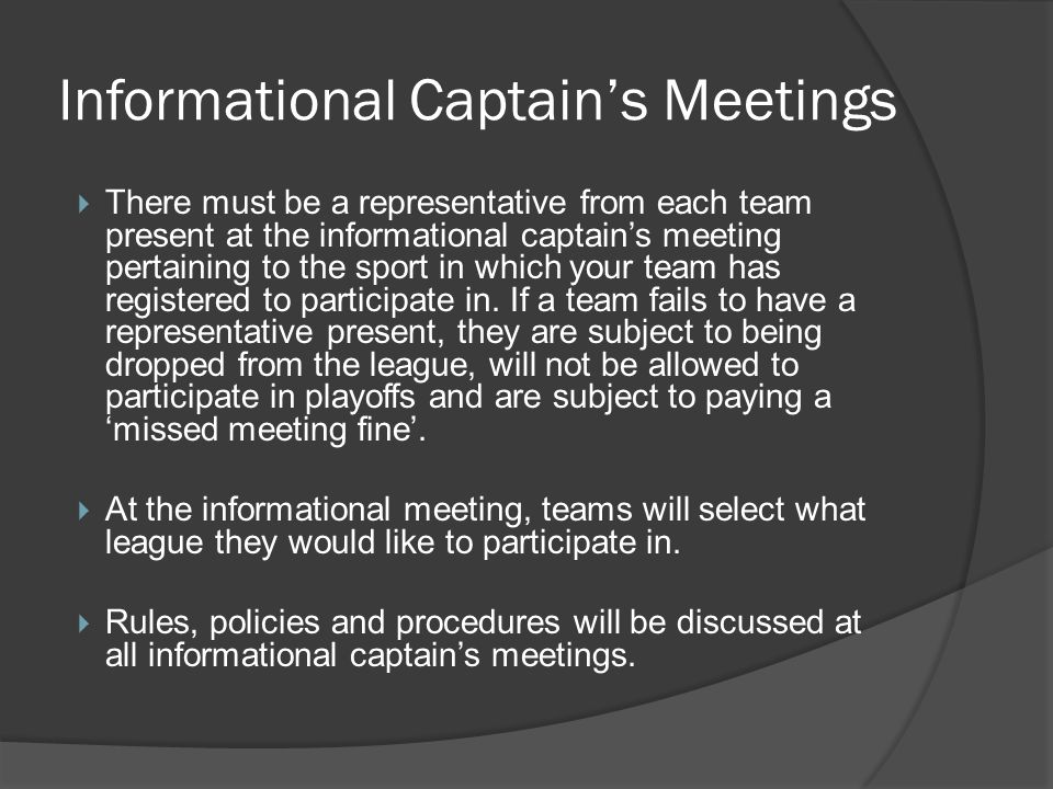 Informational Captains Meetings There must be a representative from each team present at the informational captains meeting pertaining to the sport in which your team has registered to participate in.
