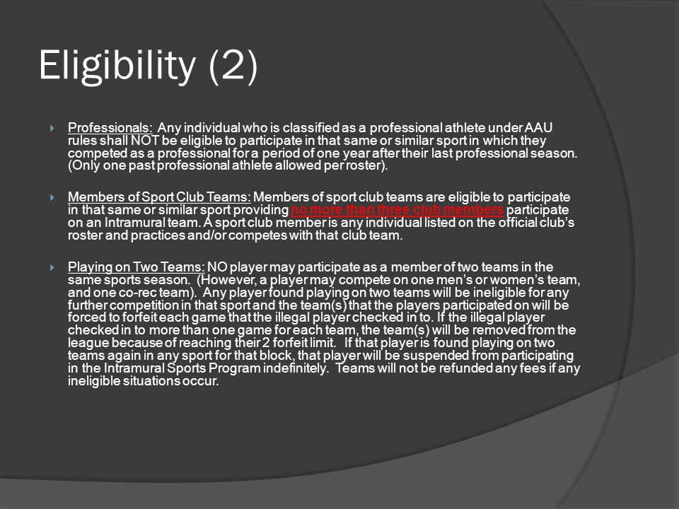 Eligibility (2) Professionals: Any individual who is classified as a professional athlete under AAU rules shall NOT be eligible to participate in that same or similar sport in which they competed as a professional for a period of one year after their last professional season.
