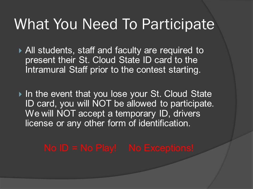 What You Need To Participate All students, staff and faculty are required to present their St. Cloud State ID card to the Intramural Staff prior to th
