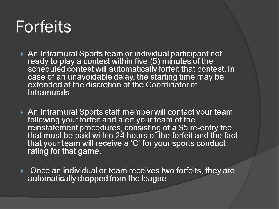 Forfeits An Intramural Sports team or individual participant not ready to play a contest within five (5) minutes of the scheduled contest will automatically forfeit that contest.